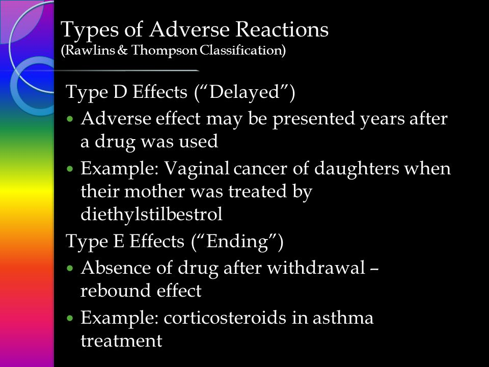 Type D Effects ( Delayed )  Adverse effect may be presented years after a drug was used Example: Vaginal cancer of daughters when their mother was treated by diethylstilbestrol Type E Effects ( Ending )  Absence of drug after withdrawal – rebound effect Example: corticosteroids in asthma treatment