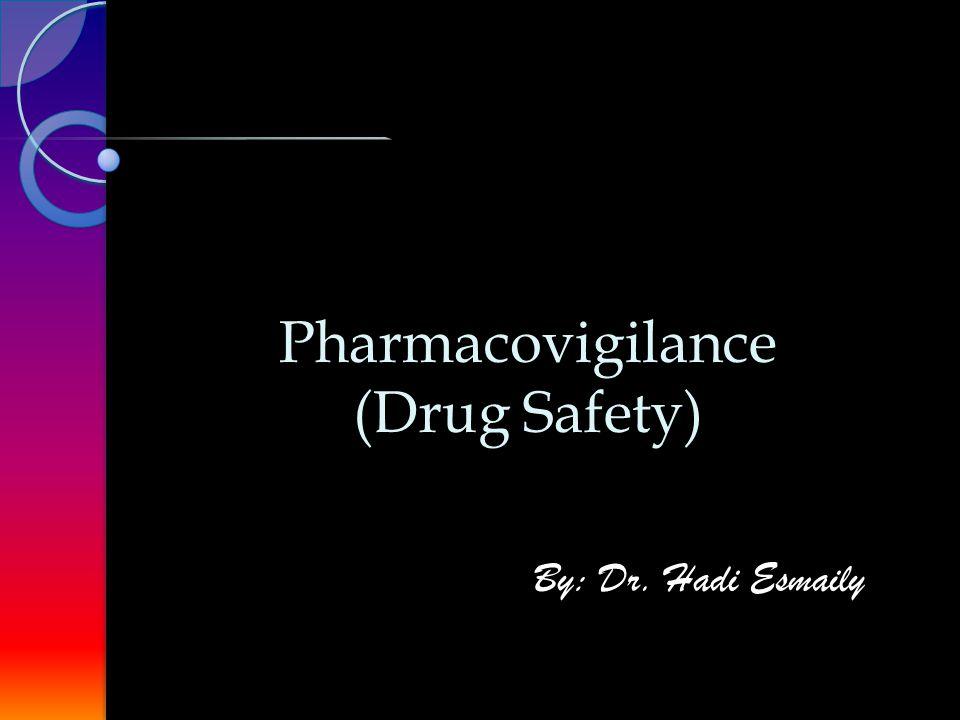 Pharmacovigilance (Drug Safety) Pharmacovigilance (Drug Safety) By: Dr. Hadi Esmaily