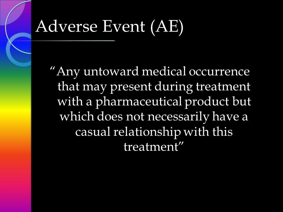 Adverse Event (AE) Any untoward medical occurrence that may present during treatment with a pharmaceutical product but which does not necessarily have a casual relationship with this treatment