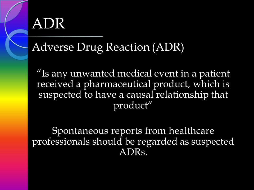 Serious ADRs ◦ Results in death ◦ Is life-threatening ◦ Requires inpatient hospitalization or prolongation of existing hospitalization ◦ Results in persistent or significant Disability ◦ Is a congenital Anomaly/Birth defect ◦ Is an important medical event