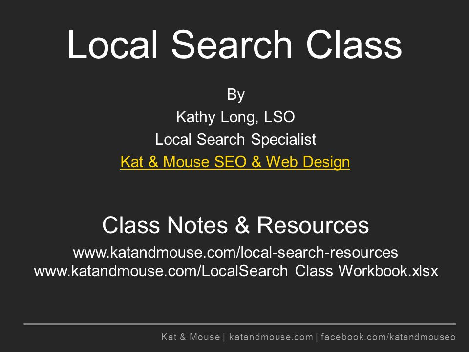 Kat & Mouse | katandmouse.com | facebook.com/katandmouseo Local Search Class By Kathy Long, LSO Local Search Specialist Kat & Mouse SEO & Web Design Class Notes & Resources www.katandmouse.com/local-search-resources www.katandmouse.com/LocalSearch Class Workbook.xlsx