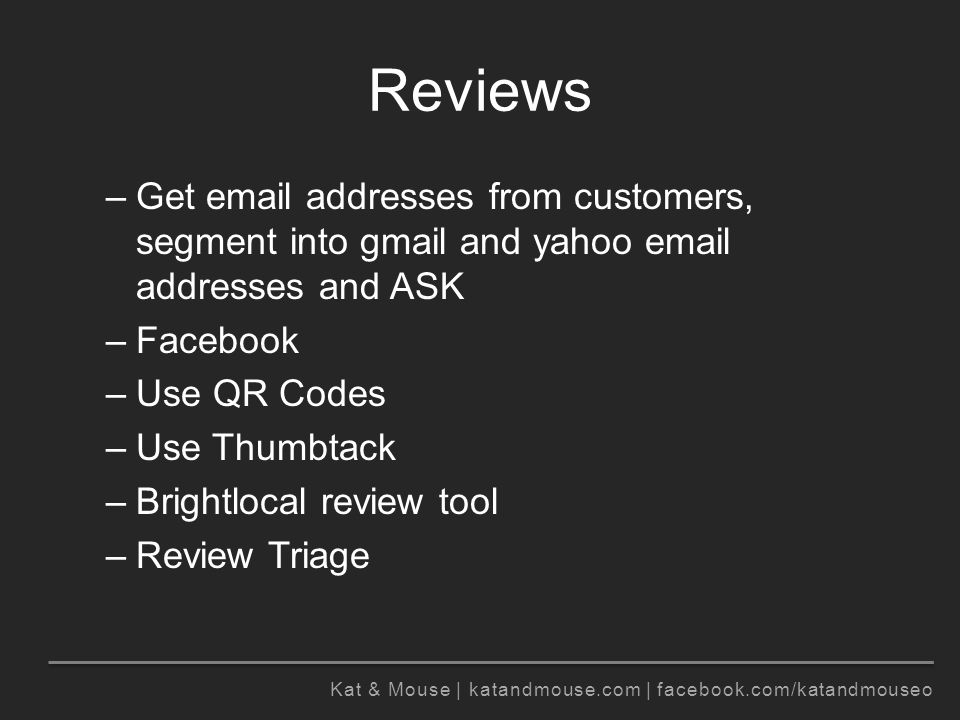 Kat & Mouse | katandmouse.com | facebook.com/katandmouseo Reviews –Get email addresses from customers, segment into gmail and yahoo email addresses and ASK –Facebook –Use QR Codes –Use Thumbtack –Brightlocal review tool –Review Triage