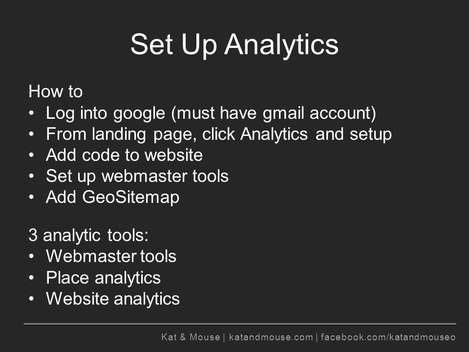 Kat & Mouse | katandmouse.com | facebook.com/katandmouseo Set Up Analytics How to Log into google (must have gmail account) From landing page, click Analytics and setup Add code to website Set up webmaster tools Add GeoSitemap 3 analytic tools: Webmaster tools Place analytics Website analytics
