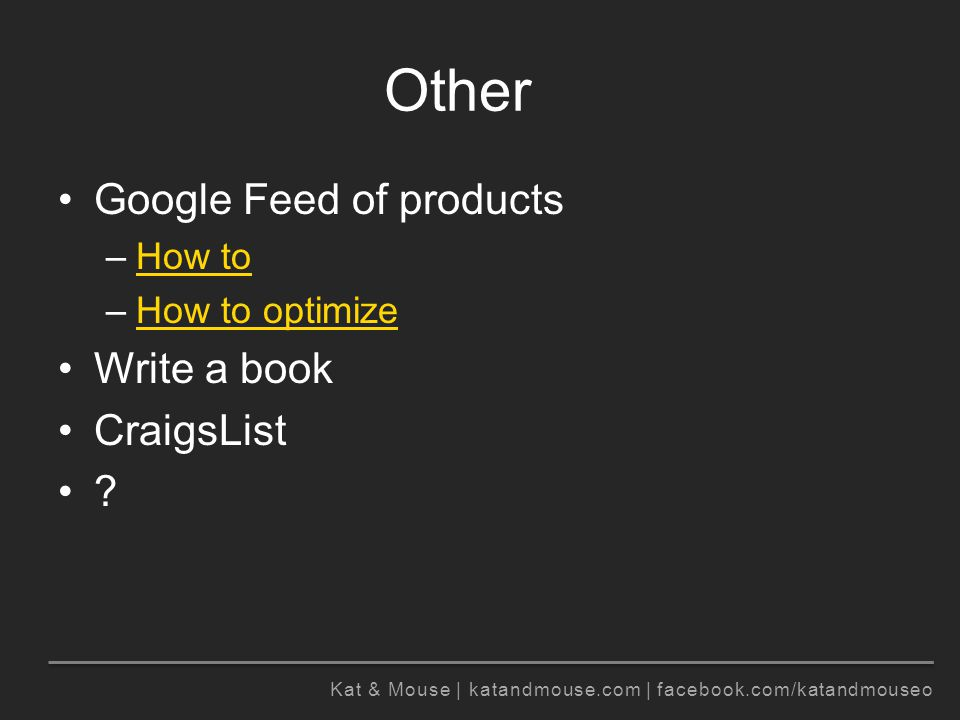Kat & Mouse | katandmouse.com | facebook.com/katandmouseo Other Google Feed of products –How toHow to –How to optimizeHow to optimize Write a book CraigsList ?
