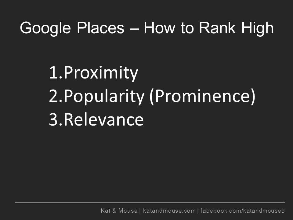 Kat & Mouse | katandmouse.com | facebook.com/katandmouseo Google Places – How to Rank High See http://www.davidmihm.com/local-search-ranking-factors.shtml for more details.http://www.davidmihm.com/local-search-ranking-factors.shtml