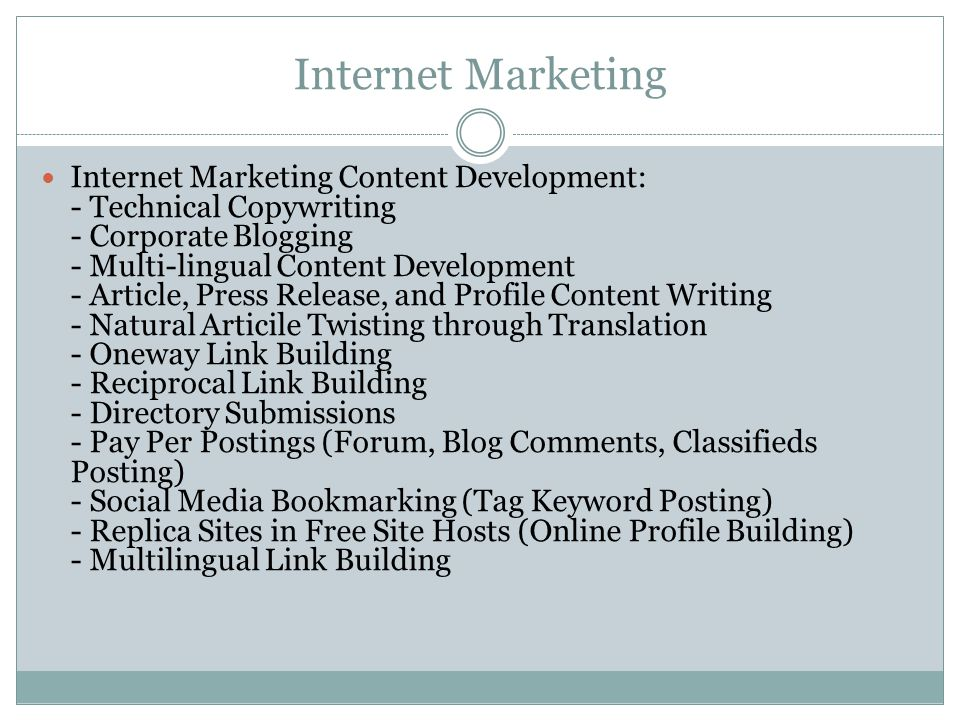 Internet Marketing Internet Marketing Content Development: - Technical Copywriting - Corporate Blogging - Multi-lingual Content Development - Article, Press Release, and Profile Content Writing - Natural Articile Twisting through Translation - Oneway Link Building - Reciprocal Link Building - Directory Submissions - Pay Per Postings (Forum, Blog Comments, Classifieds Posting) - Social Media Bookmarking (Tag Keyword Posting) - Replica Sites in Free Site Hosts (Online Profile Building) - Multilingual Link Building