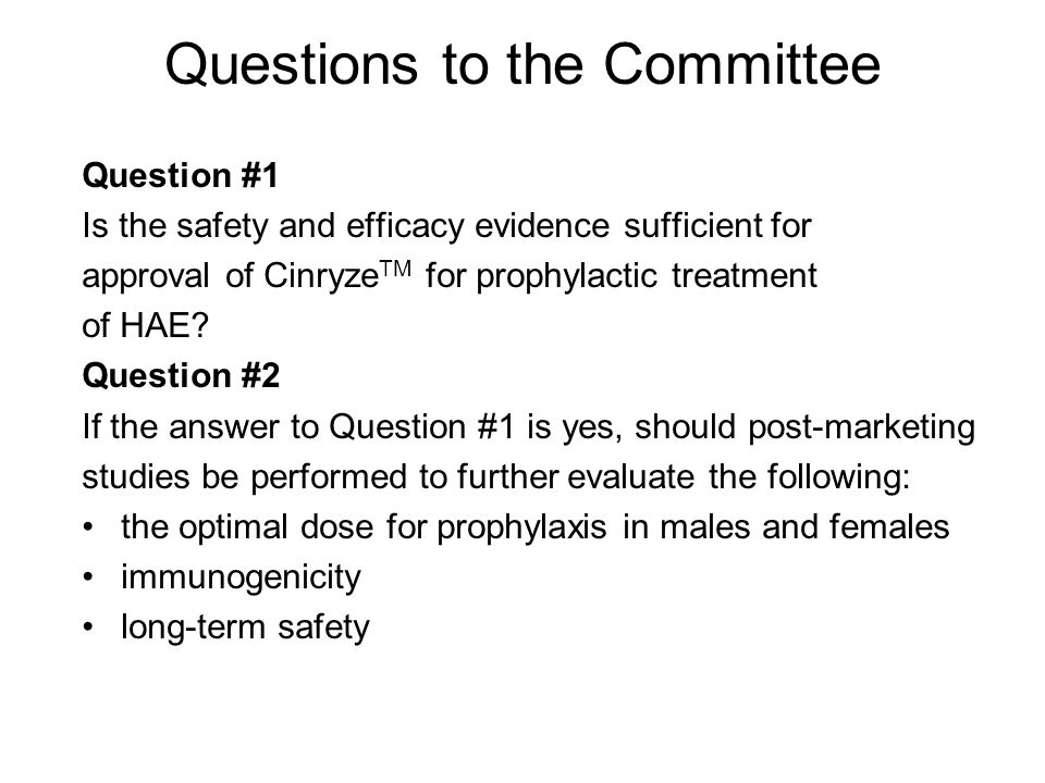 Questions to the Committee Question #1 Is the safety and efficacy evidence sufficient for approval of Cinryze TM for prophylactic treatment of HAE.
