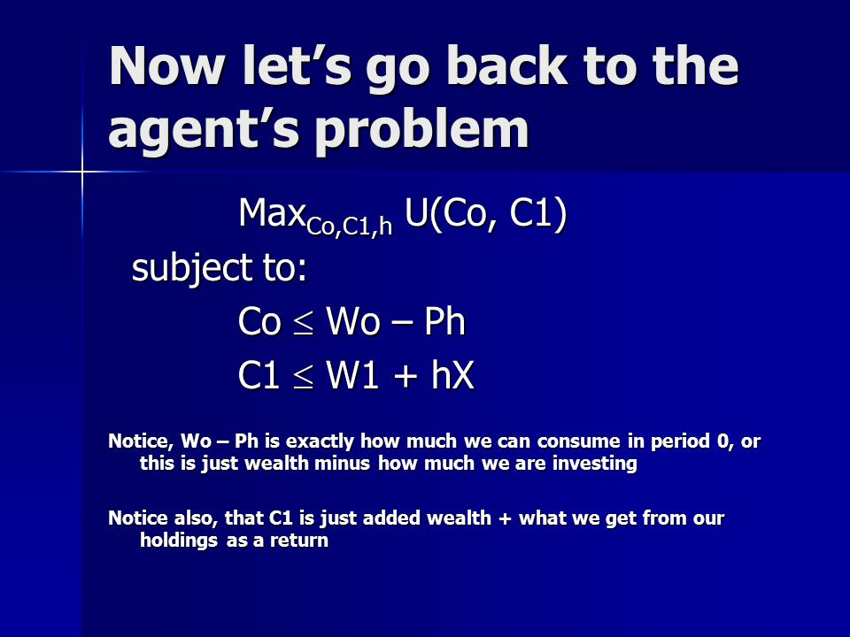 Now let's go back to the agent's problem Max Co,C1,h U(Co, C1) Max Co,C1,h U(Co, C1) subject to: subject to: Co  Wo – Ph Co  Wo – Ph C1  W1 + hX C1  W1 + hX Notice, Wo – Ph is exactly how much we can consume in period 0, or this is just wealth minus how much we are investing Notice also, that C1 is just added wealth + what we get from our holdings as a return