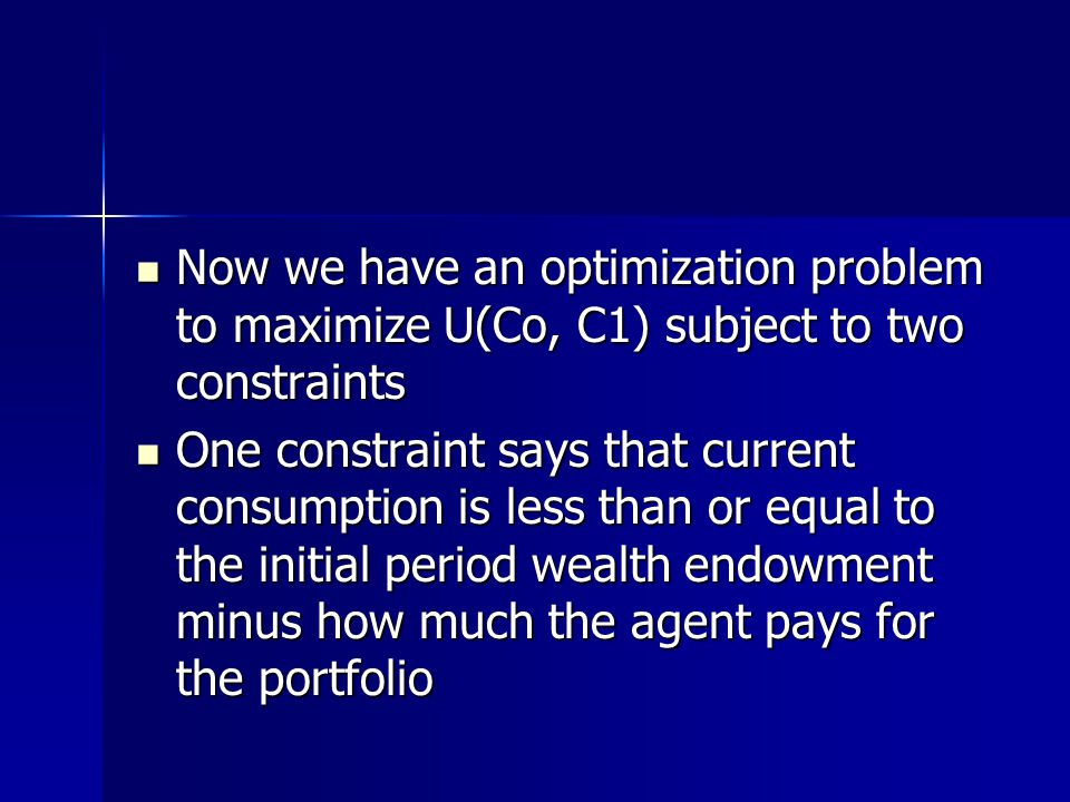 Now we have an optimization problem to maximize U(Co, C1) subject to two constraints Now we have an optimization problem to maximize U(Co, C1) subject to two constraints One constraint says that current consumption is less than or equal to the initial period wealth endowment minus how much the agent pays for the portfolio One constraint says that current consumption is less than or equal to the initial period wealth endowment minus how much the agent pays for the portfolio