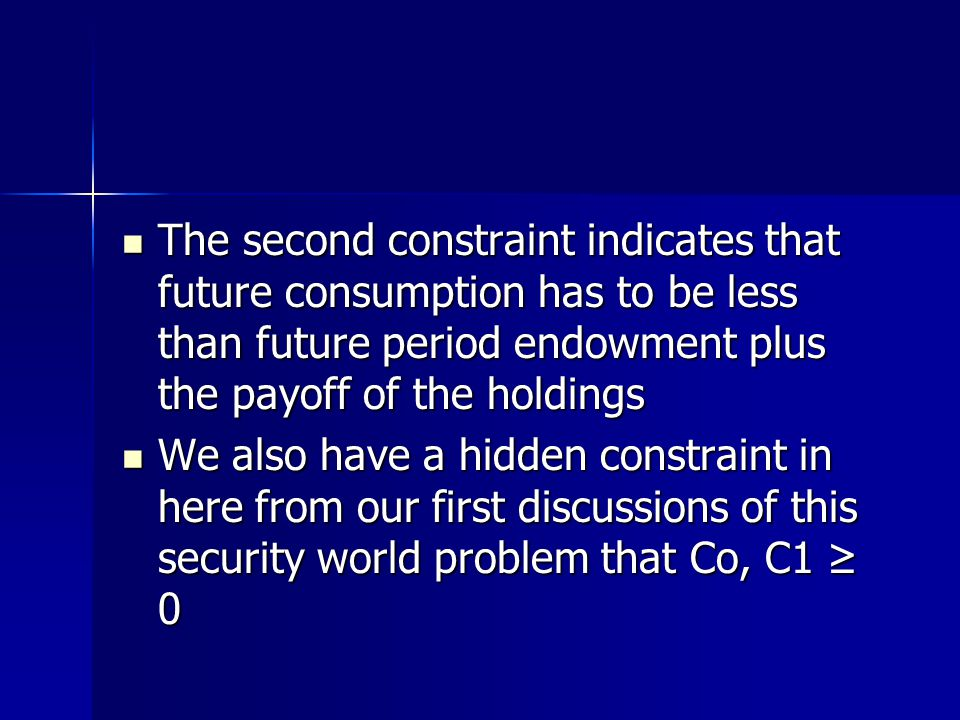 The second constraint indicates that future consumption has to be less than future period endowment plus the payoff of the holdings The second constraint indicates that future consumption has to be less than future period endowment plus the payoff of the holdings We also have a hidden constraint in here from our first discussions of this security world problem that Co, C1 ≥ 0 We also have a hidden constraint in here from our first discussions of this security world problem that Co, C1 ≥ 0