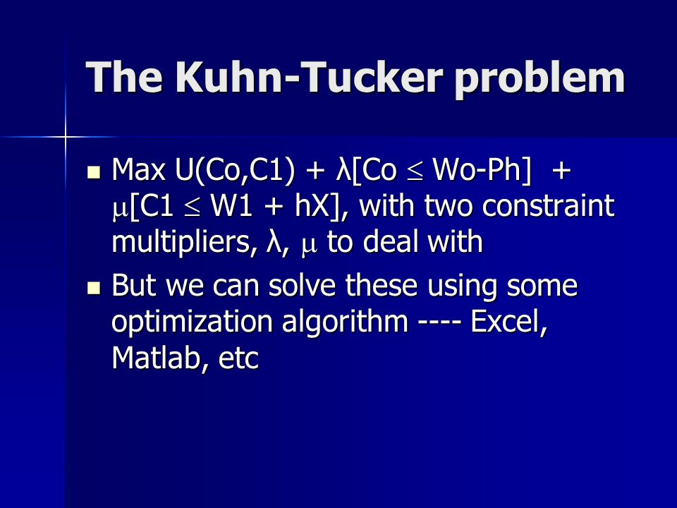 The Kuhn-Tucker problem Max U(Co,C1) + λ[Co  Wo-Ph] +  [C1  W1 + hX], with two constraint multipliers, λ,  to deal with Max U(Co,C1) + λ[Co  Wo-Ph] +  [C1  W1 + hX], with two constraint multipliers, λ,  to deal with But we can solve these using some optimization algorithm ---- Excel, Matlab, etc But we can solve these using some optimization algorithm ---- Excel, Matlab, etc