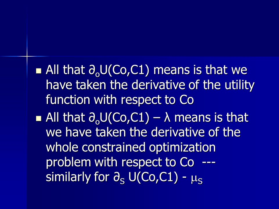 All that ∂ o U(Co,C1) means is that we have taken the derivative of the utility function with respect to Co All that ∂ o U(Co,C1) means is that we have taken the derivative of the utility function with respect to Co All that ∂ o U(Co,C1) – λ means is that we have taken the derivative of the whole constrained optimization problem with respect to Co --- similarly for ∂ S U(Co,C1) -  S All that ∂ o U(Co,C1) – λ means is that we have taken the derivative of the whole constrained optimization problem with respect to Co --- similarly for ∂ S U(Co,C1) -  S