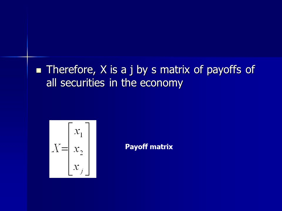 Therefore, X is a j by s matrix of payoffs of all securities in the economy Therefore, X is a j by s matrix of payoffs of all securities in the economy Payoff matrix