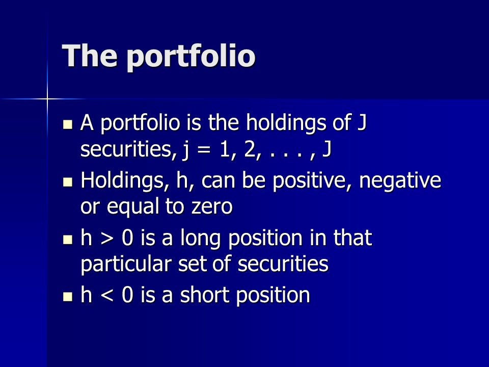 The portfolio A portfolio is the holdings of J securities, j = 1, 2,..., J A portfolio is the holdings of J securities, j = 1, 2,..., J Holdings, h, can be positive, negative or equal to zero Holdings, h, can be positive, negative or equal to zero h > 0 is a long position in that particular set of securities h > 0 is a long position in that particular set of securities h < 0 is a short position h < 0 is a short position