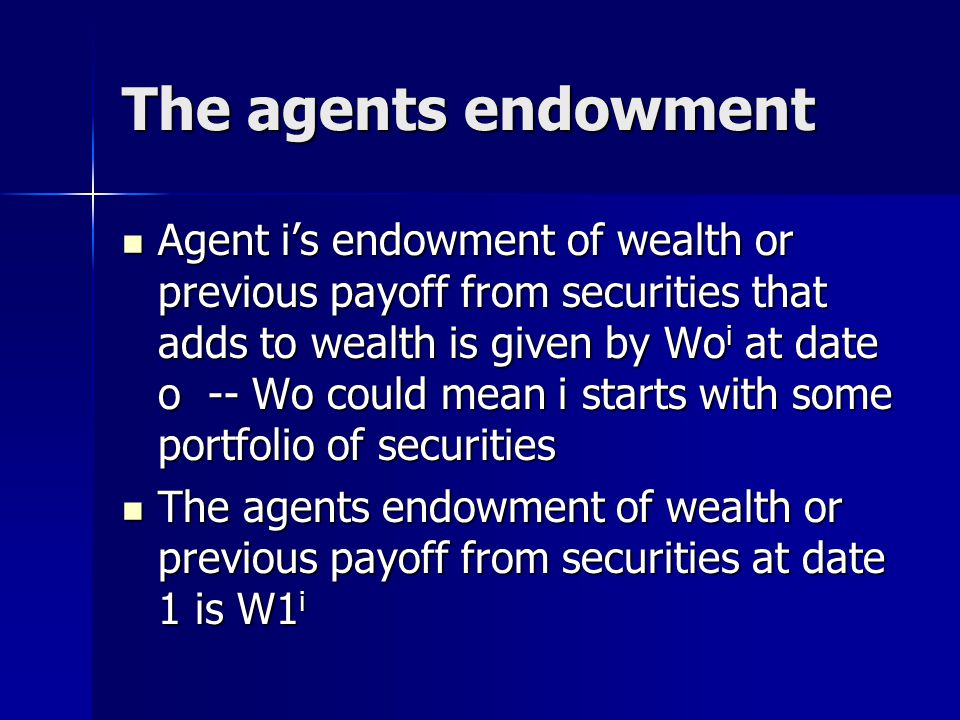 The agents endowment Agent i's endowment of wealth or previous payoff from securities that adds to wealth is given by Wo i at date o -- Wo could mean i starts with some portfolio of securities Agent i's endowment of wealth or previous payoff from securities that adds to wealth is given by Wo i at date o -- Wo could mean i starts with some portfolio of securities The agents endowment of wealth or previous payoff from securities at date 1 is W1 i The agents endowment of wealth or previous payoff from securities at date 1 is W1 i