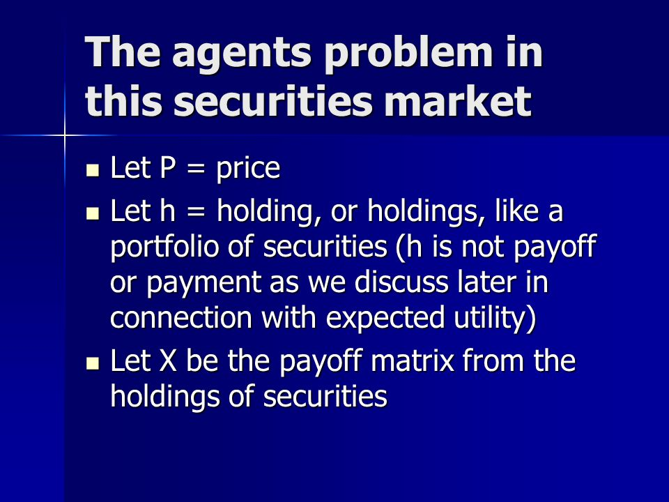 The agents problem in this securities market Let P = price Let P = price Let h = holding, or holdings, like a portfolio of securities (h is not payoff or payment as we discuss later in connection with expected utility) Let h = holding, or holdings, like a portfolio of securities (h is not payoff or payment as we discuss later in connection with expected utility) Let X be the payoff matrix from the holdings of securities Let X be the payoff matrix from the holdings of securities