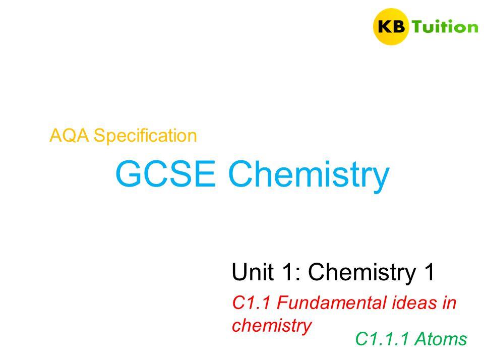 GCSE Chemistry AQA Specification Unit 1: Chemistry 1 C1.1 Fundamental ideas in chemistry C1.1.1 Atoms