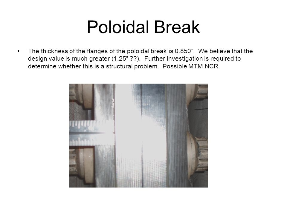 "Poloidal Break The thickness of the flanges of the poloidal break is 0.850"". We believe that the design value is much greater (1.25"" ??). Further inve"