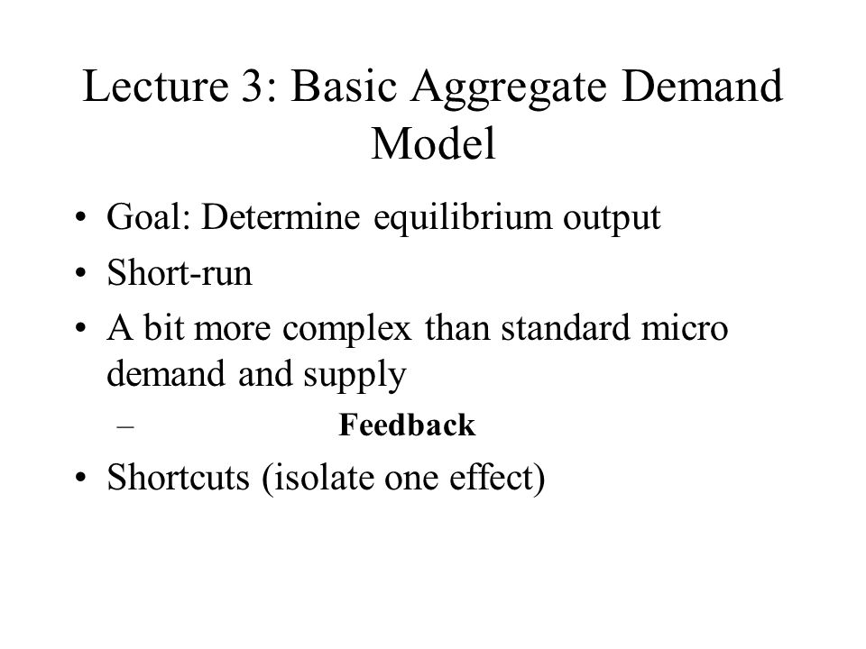 Lecture 3: Basic Aggregate Demand Model Goal: Determine equilibrium output Short-run A bit more complex than standard micro demand and supply – Feedback Shortcuts (isolate one effect)