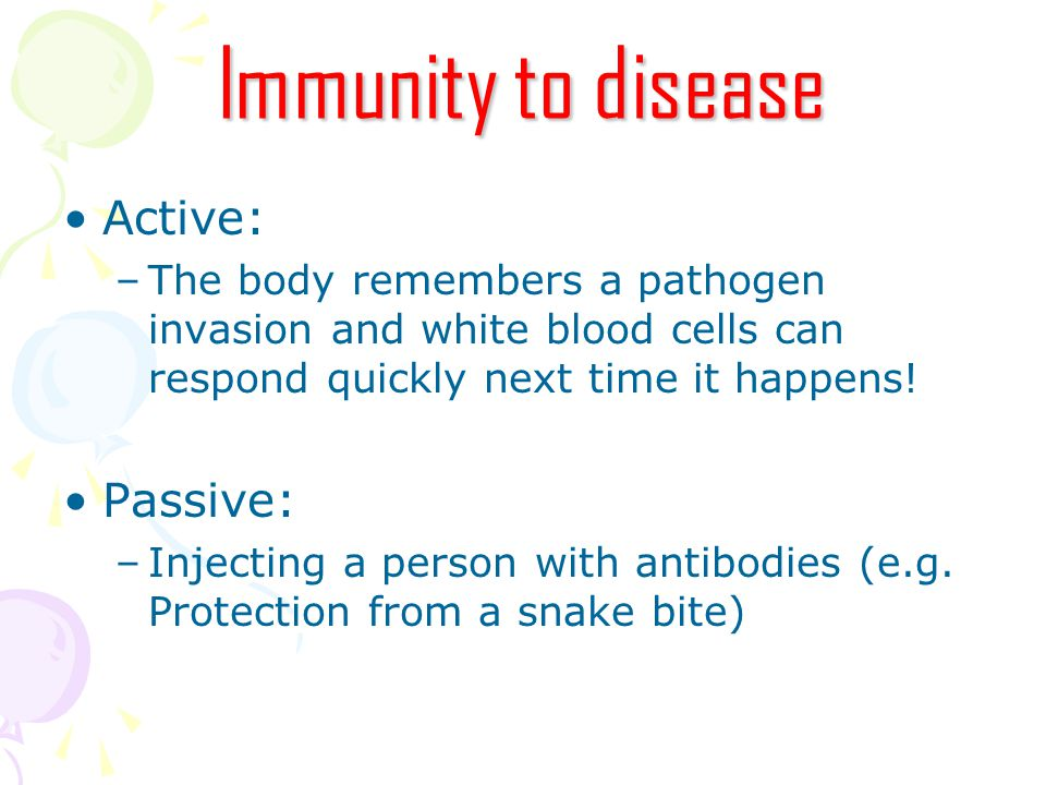 Immunity to disease Active: –The body remembers a pathogen invasion and white blood cells can respond quickly next time it happens.
