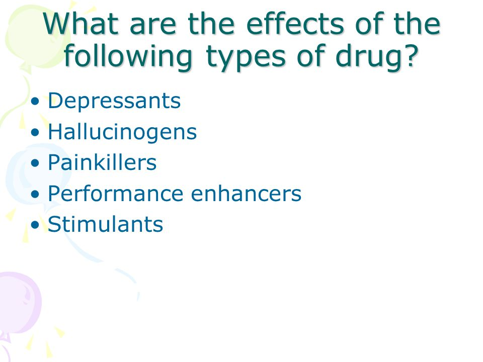 What are the effects of the following types of drug.