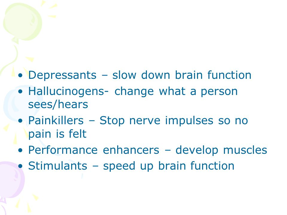 Depressants – slow down brain function Hallucinogens- change what a person sees/hears Painkillers – Stop nerve impulses so no pain is felt Performance enhancers – develop muscles Stimulants – speed up brain function