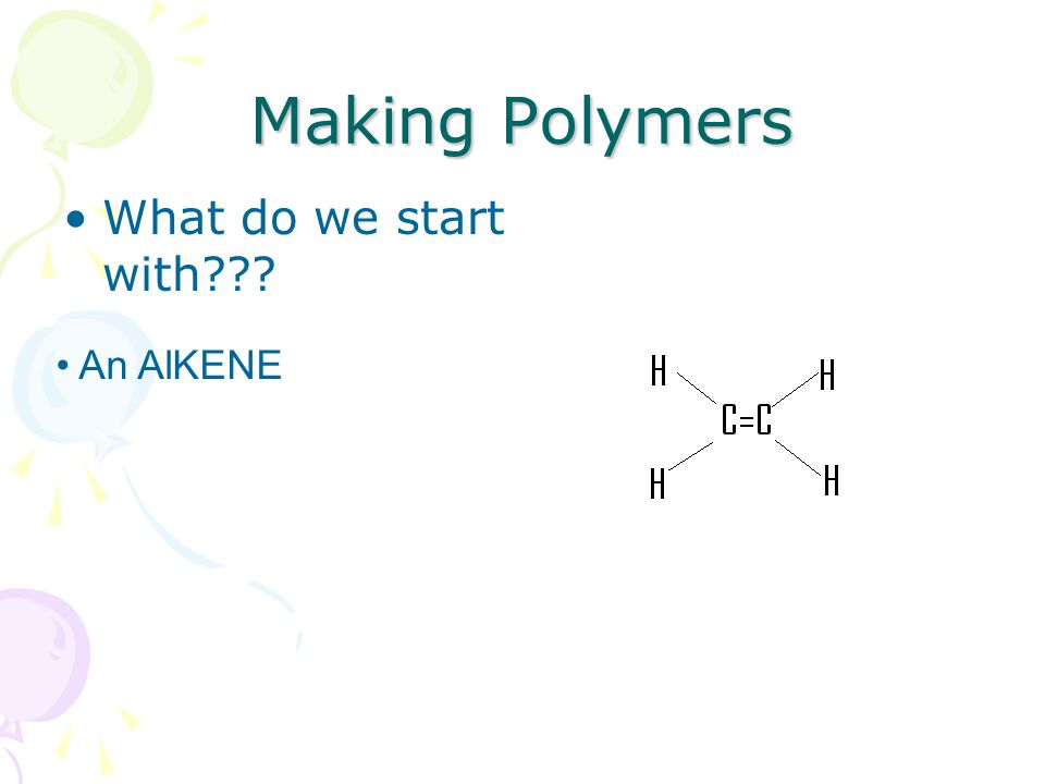Making Polymers What do we start with??? An AlKENE