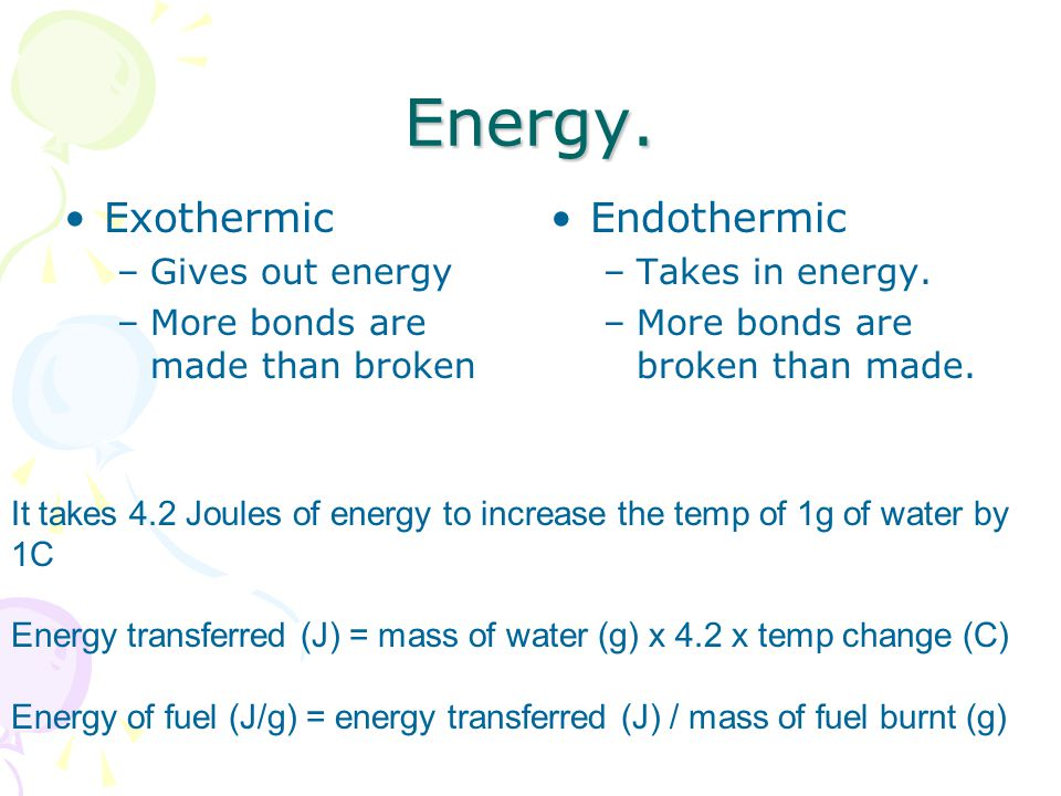 Energy. Exothermic –Gives out energy –More bonds are made than broken Endothermic –Takes in energy.
