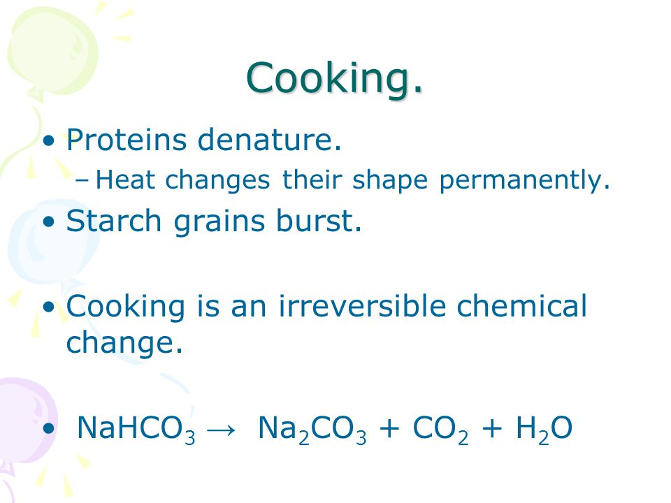 Cooking. Proteins denature. –Heat changes their shape permanently.