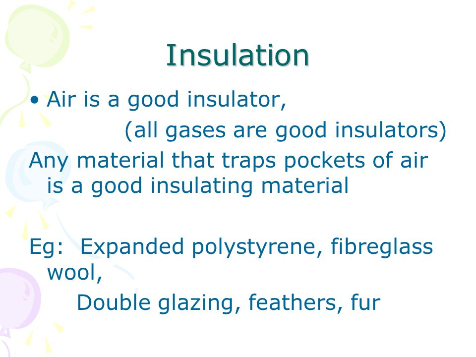 Insulation Air is a good insulator, (all gases are good insulators) Any material that traps pockets of air is a good insulating material Eg: Expanded polystyrene, fibreglass wool, Double glazing, feathers, fur