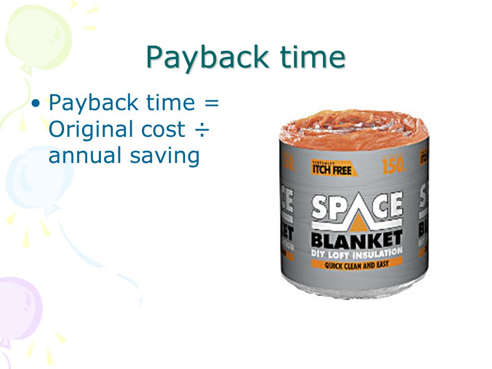 Payback time Payback time = Original cost ÷ annual saving