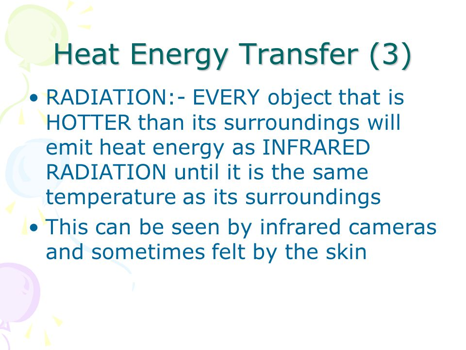 Heat Energy Transfer (3) RADIATION:- EVERY object that is HOTTER than its surroundings will emit heat energy as INFRARED RADIATION until it is the same temperature as its surroundings This can be seen by infrared cameras and sometimes felt by the skin