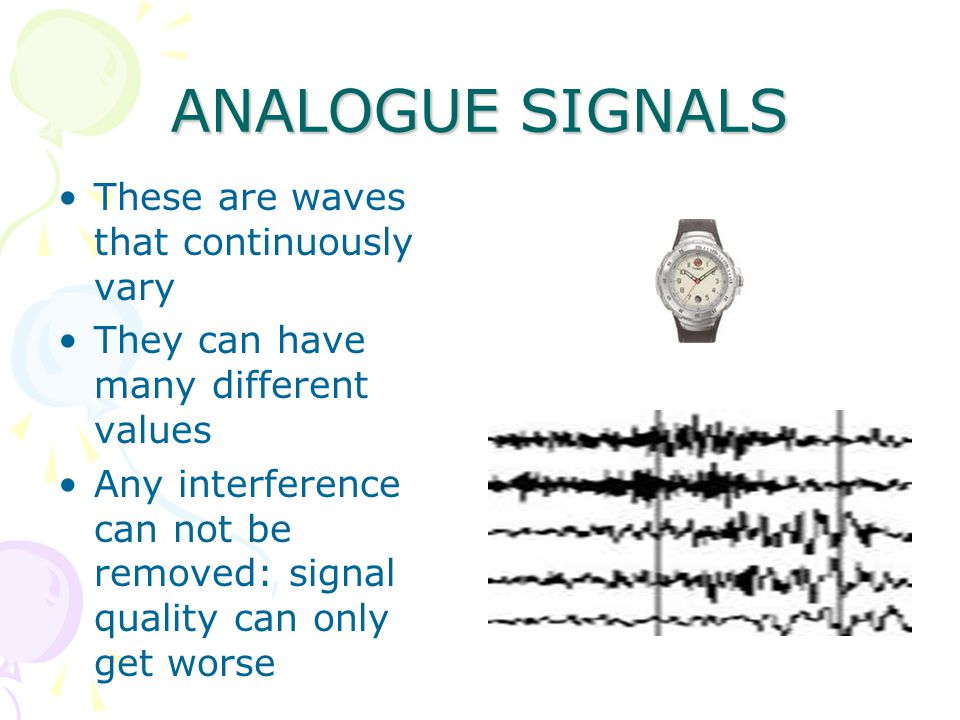 ANALOGUE SIGNALS These are waves that continuously vary They can have many different values Any interference can not be removed: signal quality can only get worse