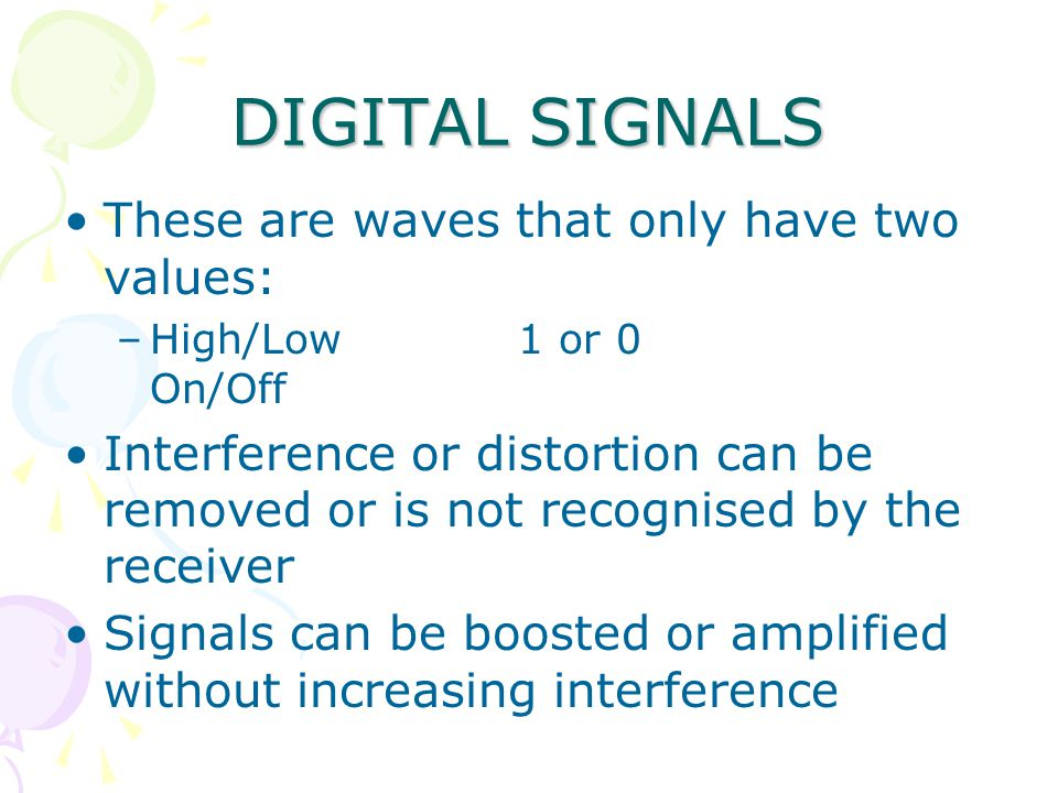 DIGITAL SIGNALS These are waves that only have two values: –High/Low 1 or 0 On/Off Interference or distortion can be removed or is not recognised by the receiver Signals can be boosted or amplified without increasing interference
