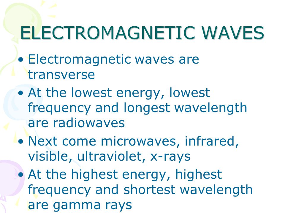 ELECTROMAGNETIC WAVES Electromagnetic waves are transverse At the lowest energy, lowest frequency and longest wavelength are radiowaves Next come microwaves, infrared, visible, ultraviolet, x-rays At the highest energy, highest frequency and shortest wavelength are gamma rays