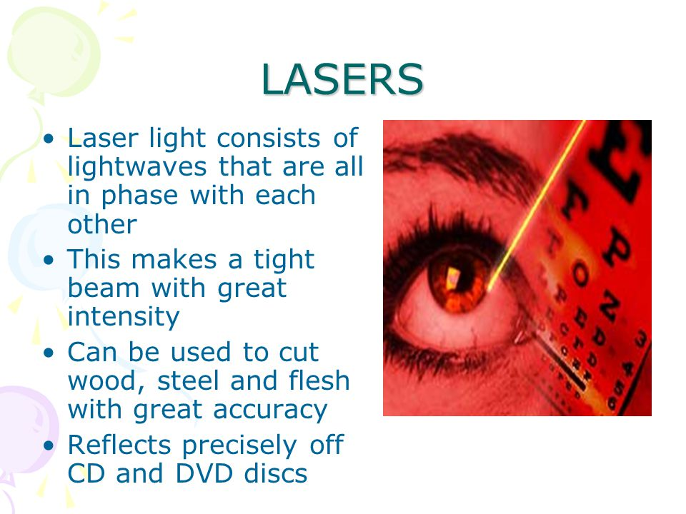 LASERS Laser light consists of lightwaves that are all in phase with each other This makes a tight beam with great intensity Can be used to cut wood, steel and flesh with great accuracy Reflects precisely off CD and DVD discs