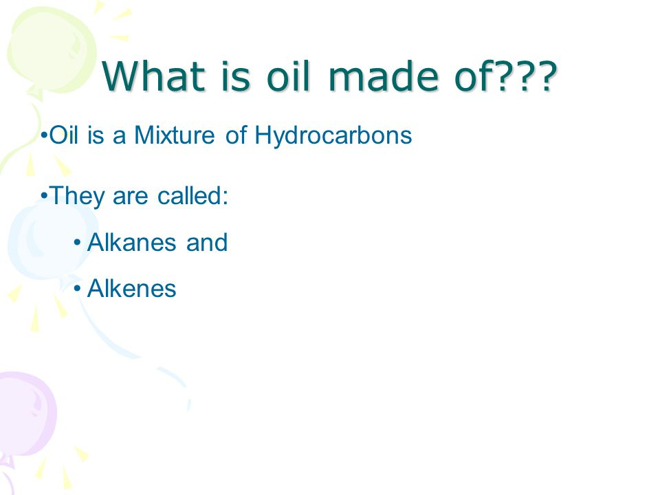 What is oil made of Oil is a Mixture of Hydrocarbons They are called: Alkanes and Alkenes