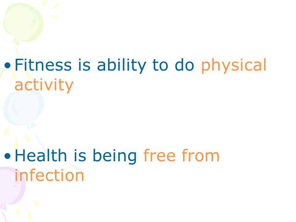 Fitness is ability to do physical activity Health is being free from infection