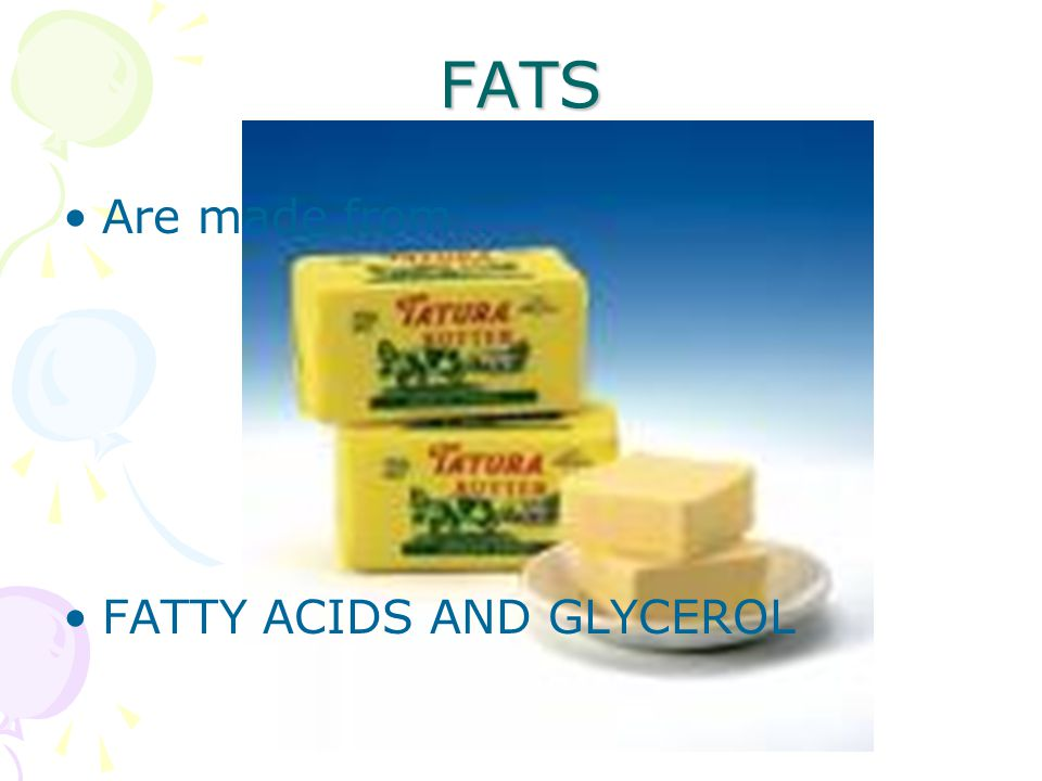FATS Are made from… FATTY ACIDS AND GLYCEROL