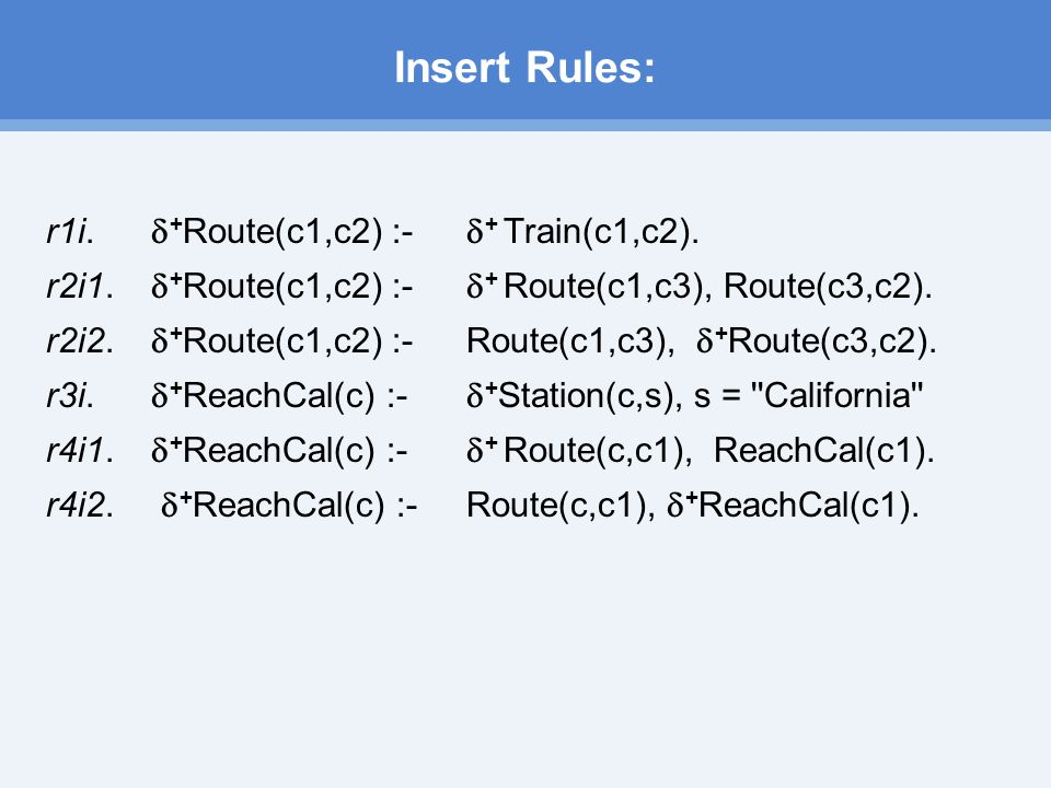 Insert Rules: r1­i.  + Route(c1,c2) :-  + Train(c1,c2).