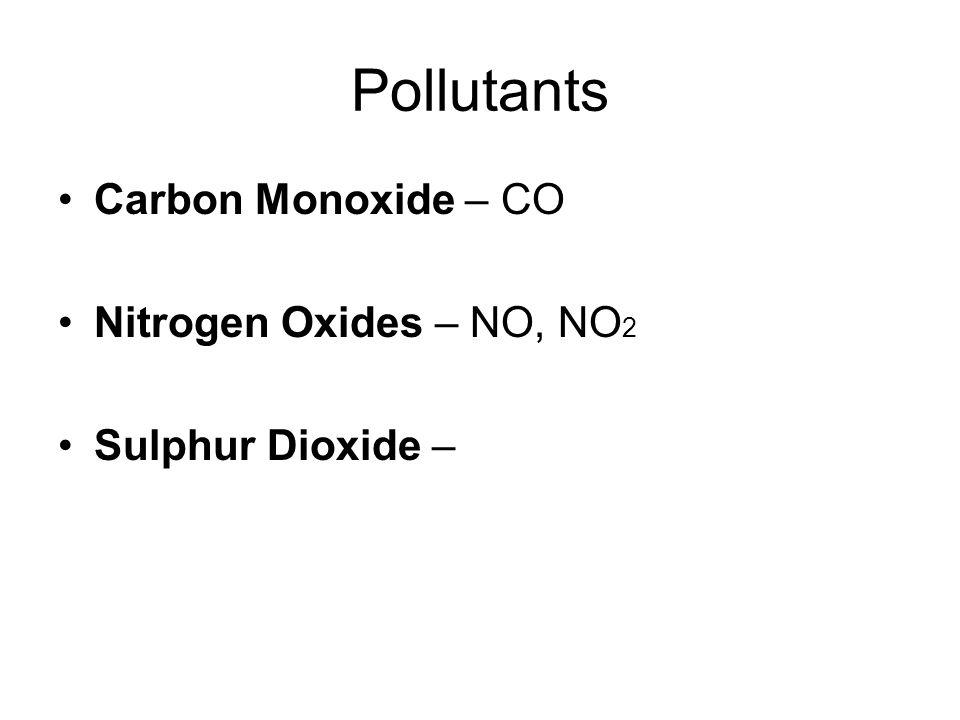 Pollutants Carbon Monoxide – CO Nitrogen Oxides – NO, NO 2 Sulphur Dioxide –