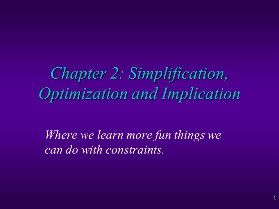22 Simplification, Optimization and Implication Summary u Equivalent constraints can be written in many forms, hence we desire simplification u Particularly if we are only interested in the interaction of some of the variables u Many problems desire a optimal solution, there are algms (simplex) to find them u We may also be interested in asking questions involving implication
