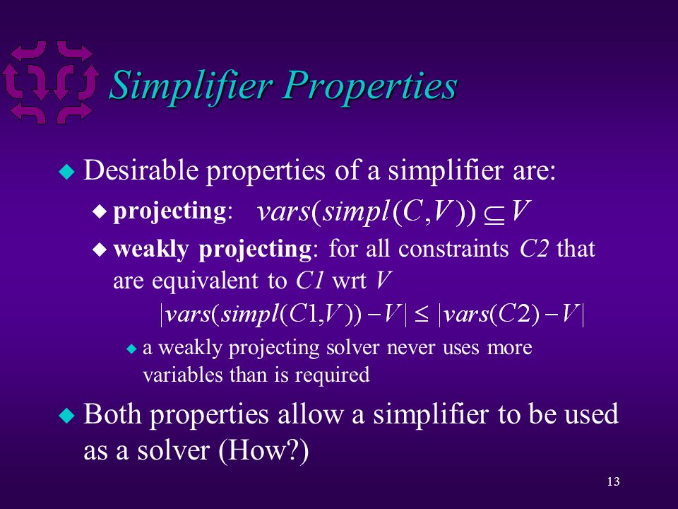 13 Simplifier Properties u Desirable properties of a simplifier are: u projecting: u weakly projecting: for all constraints C2 that are equivalent to C1 wrt V u a weakly projecting solver never uses more variables than is required u Both properties allow a simplifier to be used as a solver (How )