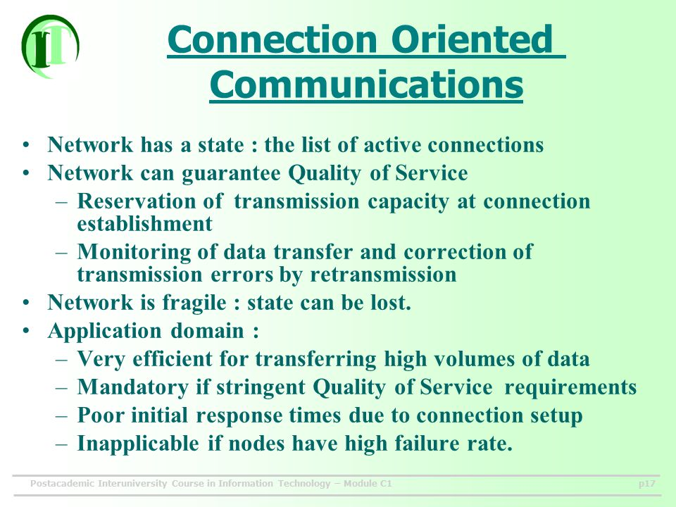 Postacademic Interuniversity Course in Information Technology – Module C1p17 Connection Oriented Communications Network has a state : the list of active connections Network can guarantee Quality of Service –Reservation of transmission capacity at connection establishment –Monitoring of data transfer and correction of transmission errors by retransmission Network is fragile : state can be lost.
