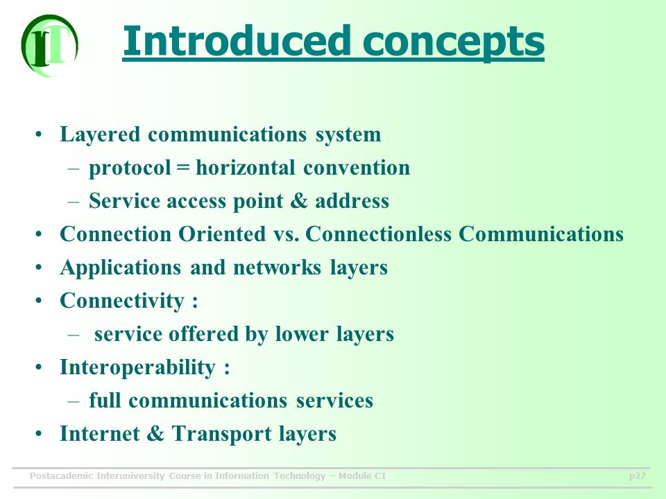 Postacademic Interuniversity Course in Information Technology – Module C1p27 Introduced concepts Layered communications system –protocol = horizontal convention –Service access point & address Connection Oriented vs.