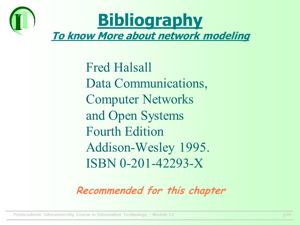Postacademic Interuniversity Course in Information Technology – Module C1p28 Bibliography To know More about network modeling Fred Halsall Data Communications, Computer Networks and Open Systems Fourth Edition Addison-Wesley 1995.