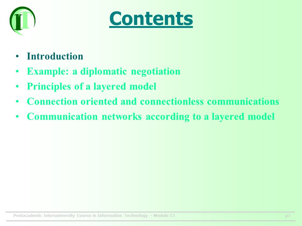 Postacademic Interuniversity Course in Information Technology – Module C1p3 Contents Introduction Example: a diplomatic negotiation Principles of a layered model Connection oriented and connectionless communications Communication networks according to a layered model