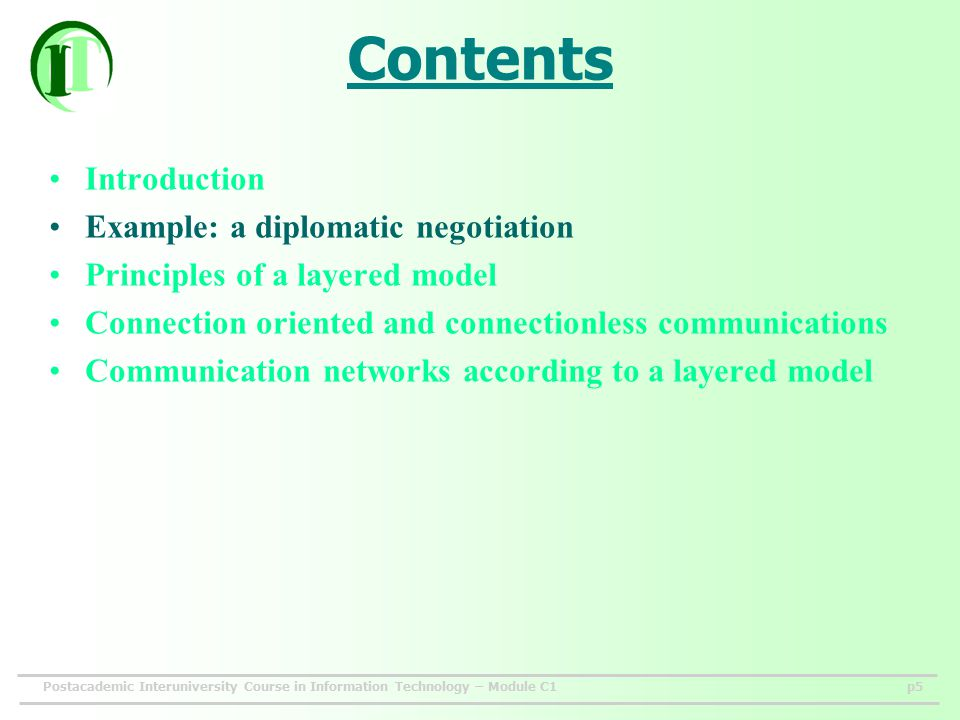 Postacademic Interuniversity Course in Information Technology – Module C1p5 Contents Introduction Example: a diplomatic negotiation Principles of a layered model Connection oriented and connectionless communications Communication networks according to a layered model