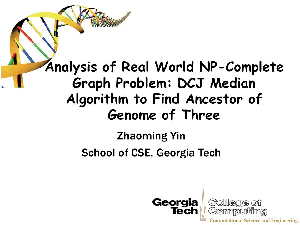 Analysis of Real World NP-Complete Graph Problem: DCJ Median Algorithm to Find Ancestor of Genome of Three Zhaoming Yin School of CSE, Georgia Tech