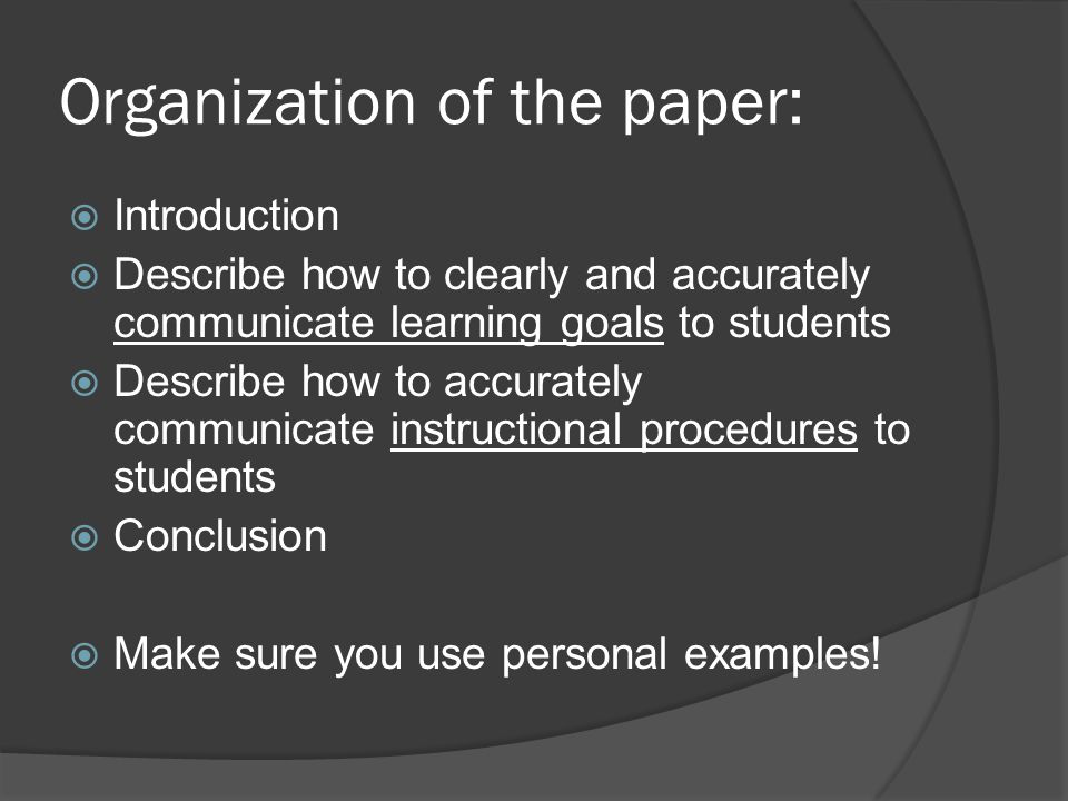 Organization of the paper:  Introduction  Describe how to clearly and accurately communicate learning goals to students  Describe how to accurately communicate instructional procedures to students  Conclusion  Make sure you use personal examples!